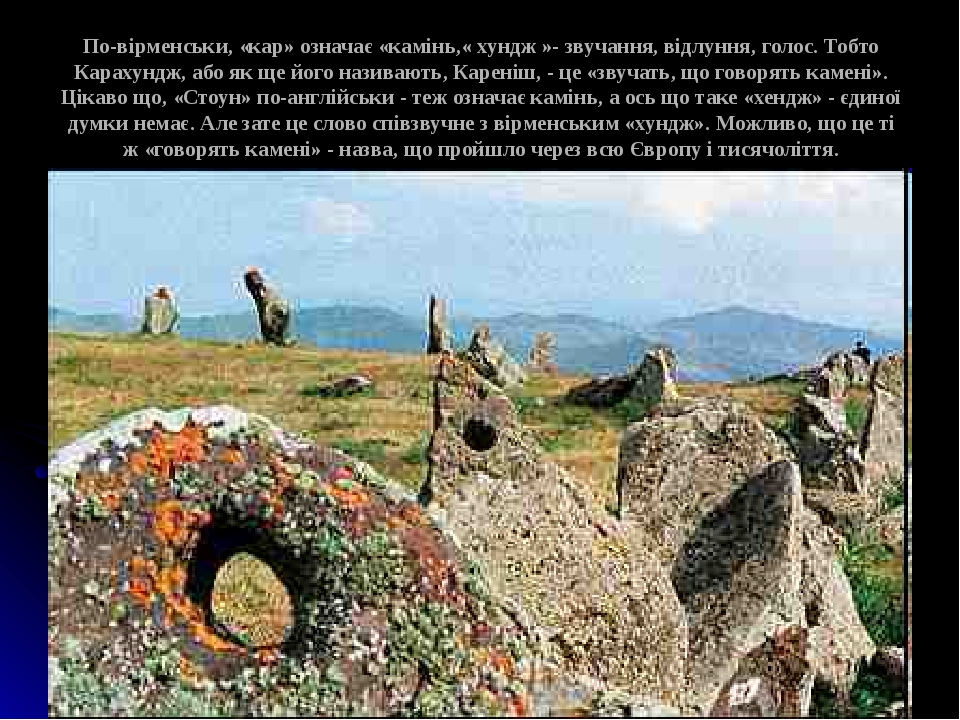По-вірменськи, «кар» означає «камінь,« хундж »- звучання, відлуння, голос. Тобто Карахундж, або як ще його називають, Кареніш, - це «звучать, що го...