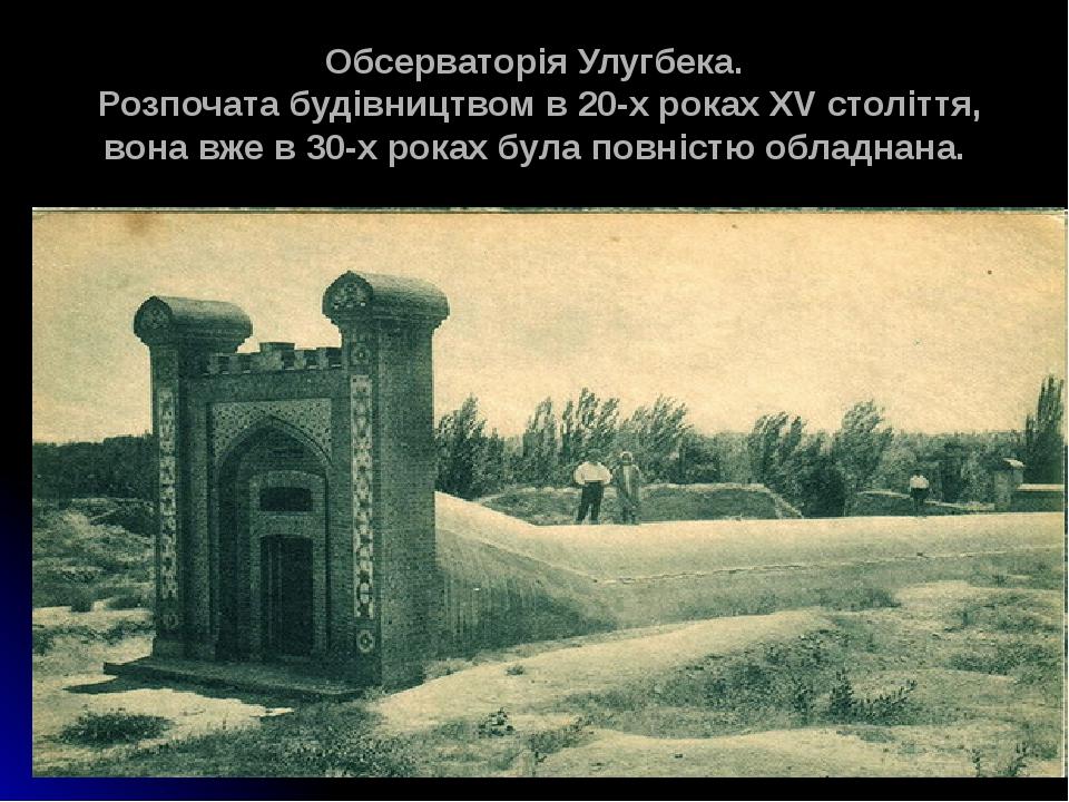 Обсерваторія Улугбека. Розпочата будівництвом в 20-х роках XV століття, вона вже в 30-х роках була повністю обладнана.