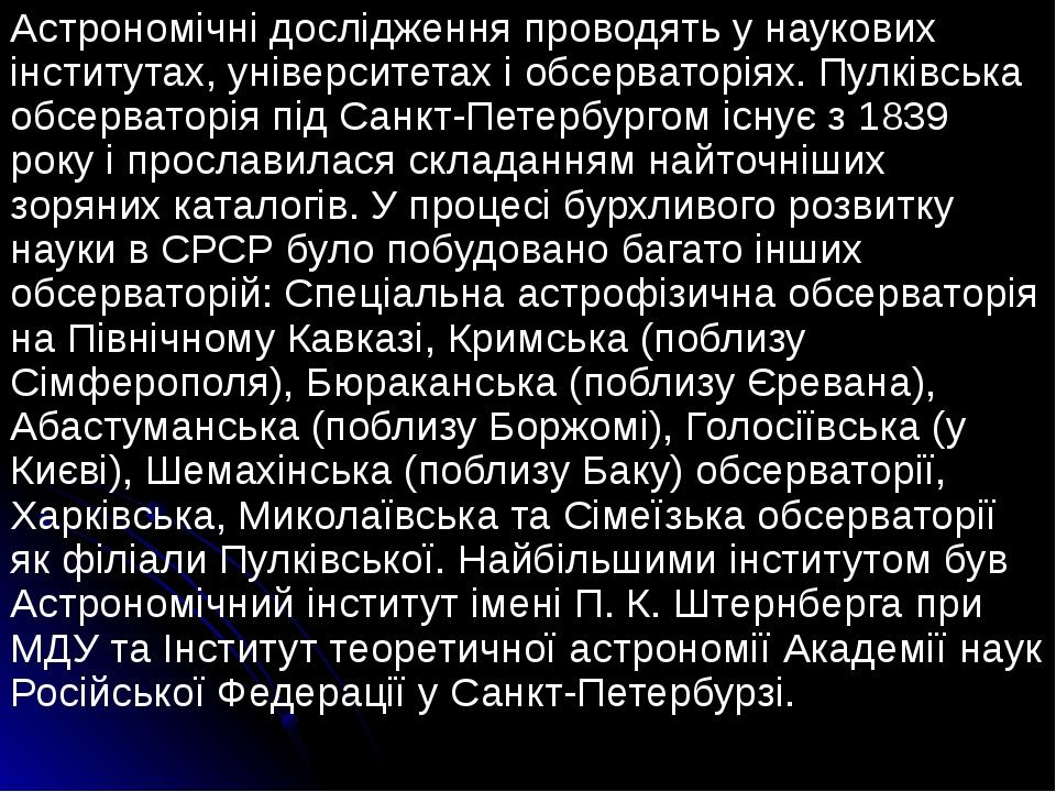 Астрономічні дослідження проводять у наукових інститутах, університетах і обсерваторіях. Пулківська обсерваторія під Санкт-Петербургом існує з 1839...