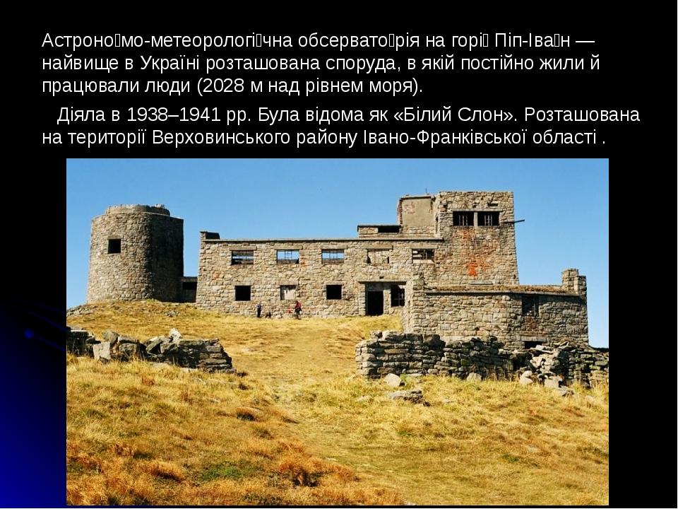 Aстроно́мо-метеорологі́чна обсервато́рія на горі́ Піп-Іва́н — найвище в Україні розташована споруда, в якій постійно жили й працювали люди (2028 м ...