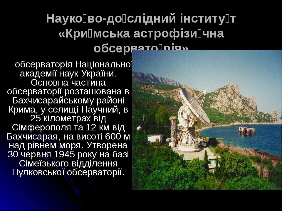 Науко́во-до́слідний інститу́т «Кри́мська астрофізи́чна обсервато́рія» — обсерваторія Національної академії наук України. Основна частина обсерватор...