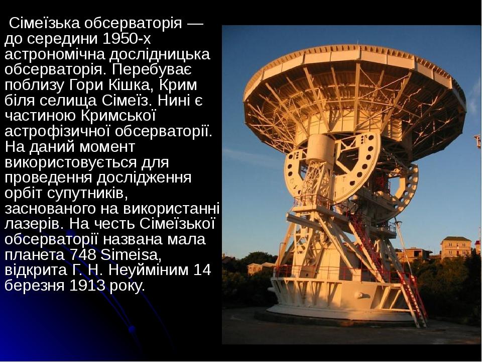 Сімеїзька обсерваторія — до середини 1950-x астрономічна дослідницька обсерваторія. Перебуває поблизу Гори Кішка, Крим біля селища Сімеїз. Нині є ч...