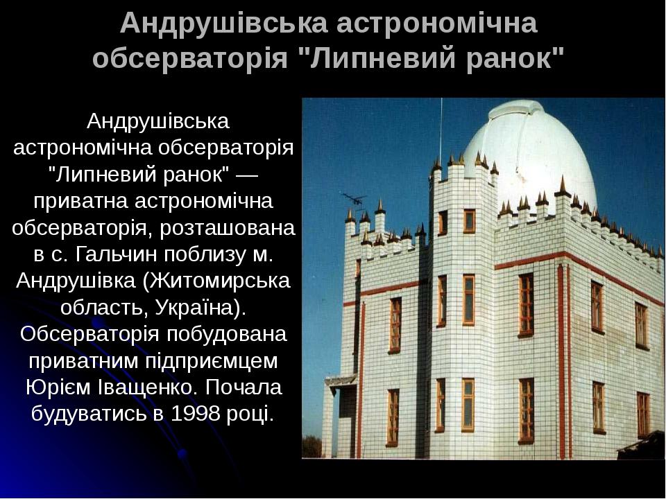 """Aндрушівська астрономічна обсерваторія """"Липневий ранок"""" Aндрушівська астрономічна обсерваторія """"Липневий ранок"""" — приватна астрономічна обсерваторі..."""