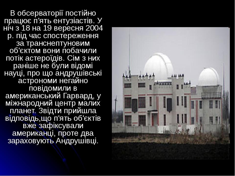 В обсерваторії постійно працює п'ять ентузіастів. У ніч з 18 на 19 вересня 2004 р. під час спостереження за транснептуновим об'єктом вони побачили ...