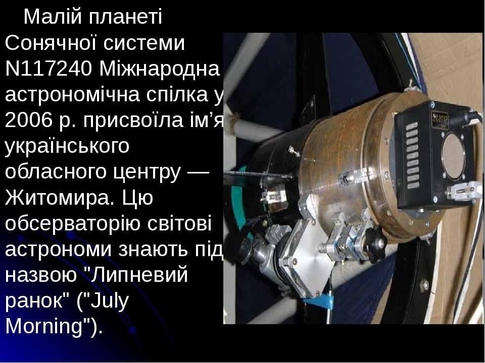 Малій планеті Сонячної системи N117240 Міжнародна астрономічна спілка у 2006 р. присвоїла ім'я українського обласного центру — Житомира. Цю обсерва...
