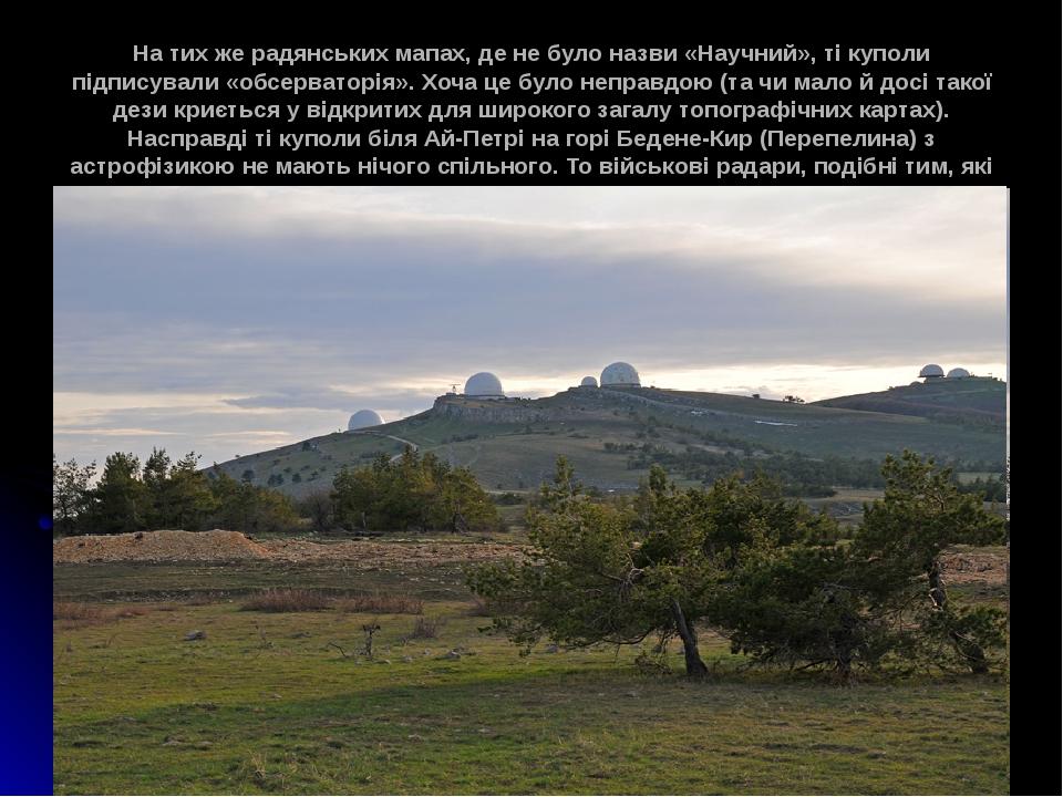 На тих же радянських мапах, де не було назви «Научний», ті куполи підписували «обсерваторія». Хоча це було неправдою (та чи мало й досі такої дези ...