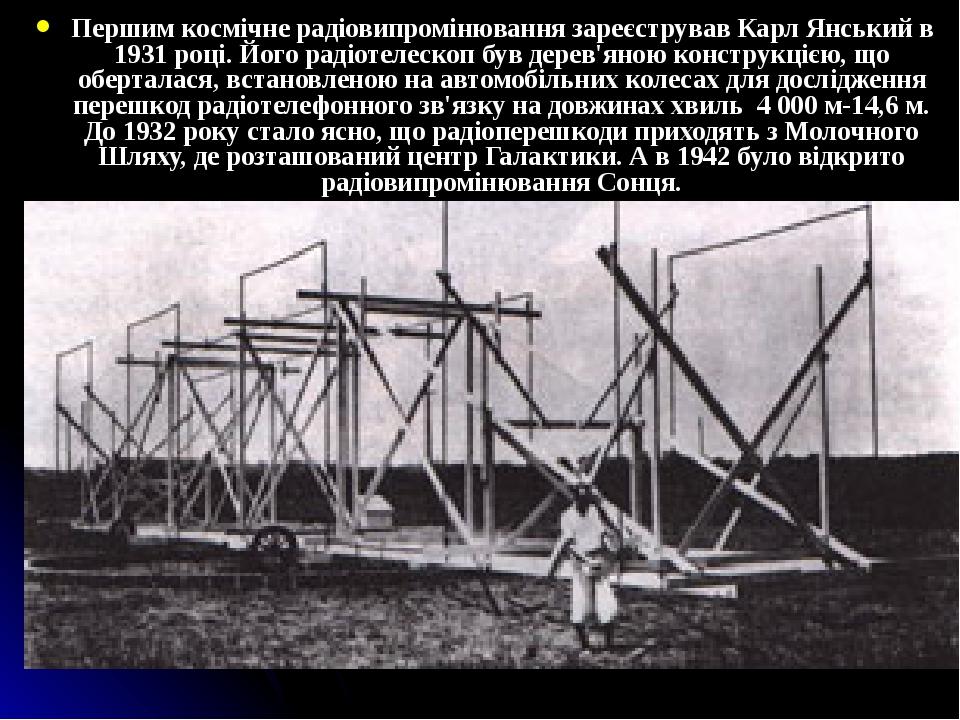 Першим космічне радіовипромінювання зареєстрував Карл Янський в 1931 році. Його радіотелескоп був дерев'яною конструкцією, що оберталася, встановле...