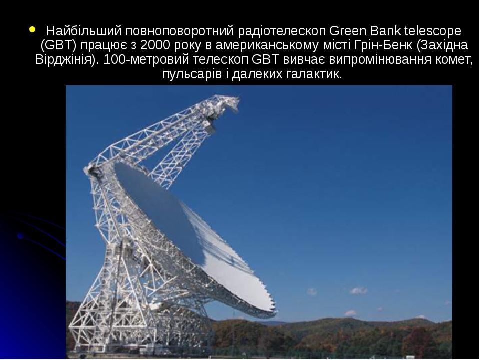 Найбільший повноповоротний радіотелескоп Green Bank telescope (GBT) працює з 2000 року в американському місті Грін-Бенк (Західна Вірджінія). 100-ме...