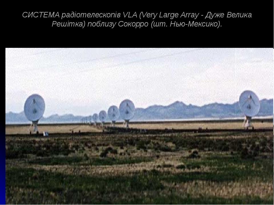 СИСТЕМА радіотелескопів VLA (Very Large Array - Дуже Велика Решітка) поблизу Сокорро (шт. Нью-Мексико).