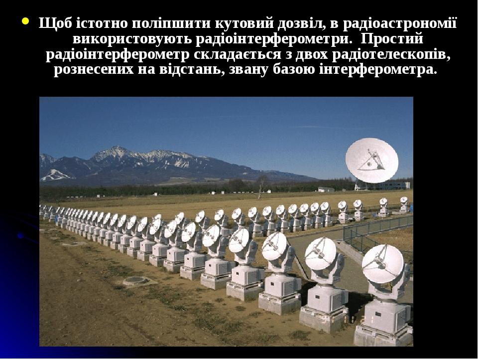 Щоб істотно поліпшити кутовий дозвіл, в радіоастрономії використовують радіоінтерферометри. Простий радіоінтерферометр складається з двох радіотеле...