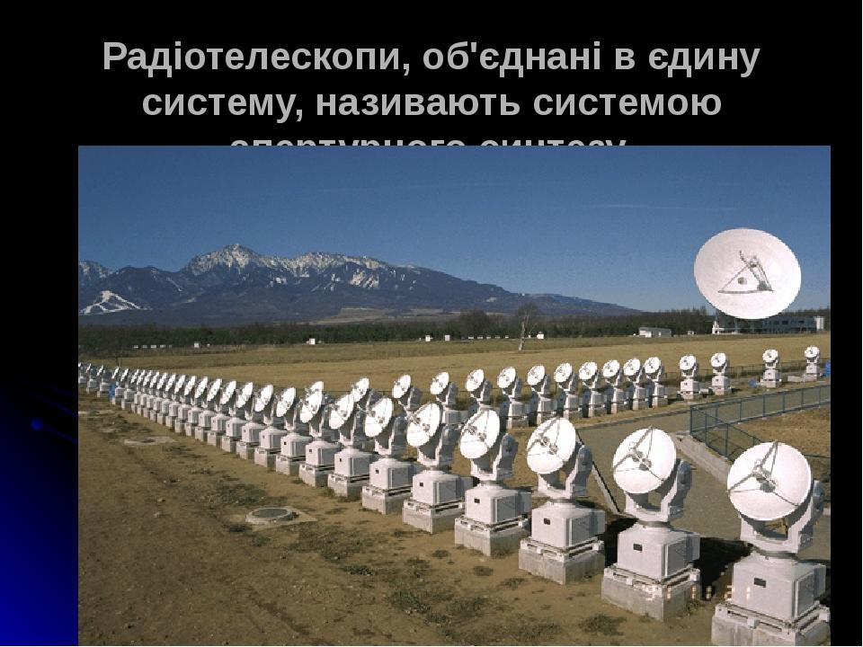 Радіотелескопи, об'єднані в єдину систему, називають системою апертурного синтезу.