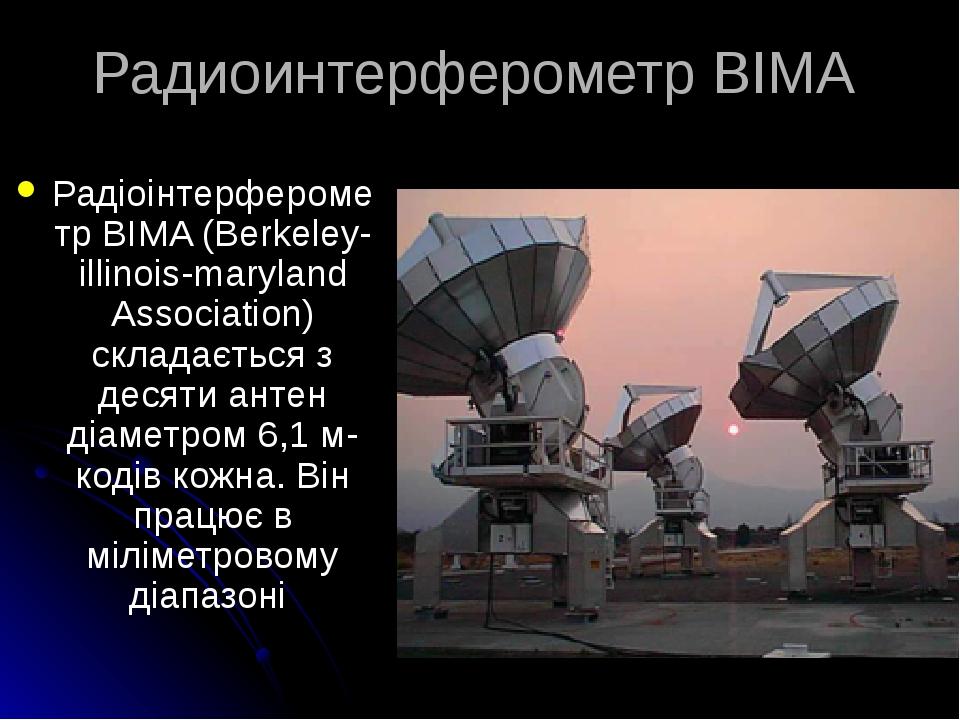 Радиоинтерферометр BIMA Радіоінтерферометр BIMA (Berkeley-illinois-maryland Association) складається з десяти антен діаметром 6,1 м-кодів кожна. Ві...