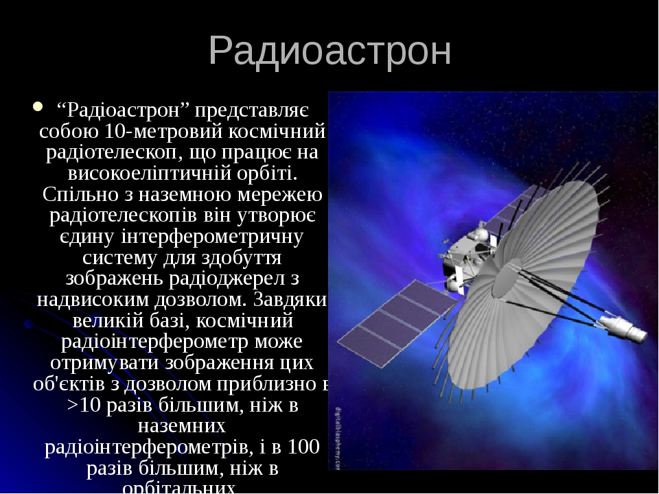 """Радиоастрон """"Радіоастрон"""" представляє собою 10-метровий космічний радіотелескоп, що працює на високоеліптичній орбіті. Спільно з наземною мережею р..."""