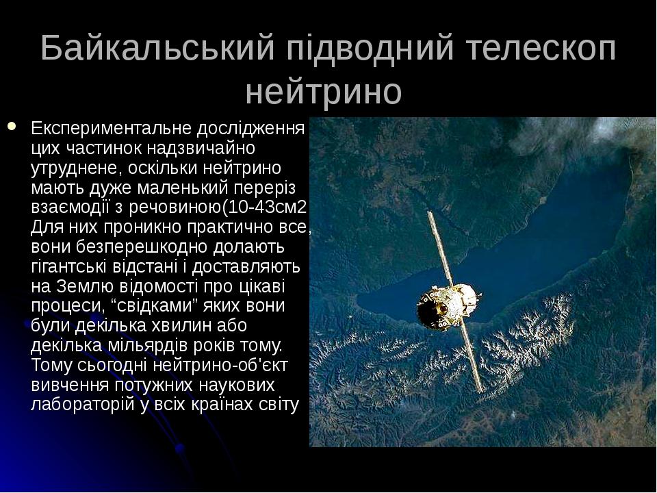 Байкальський підводний телескоп нейтрино Експериментальне дослідження цих частинок надзвичайно утруднене, оскільки нейтрино мають дуже маленький пе...