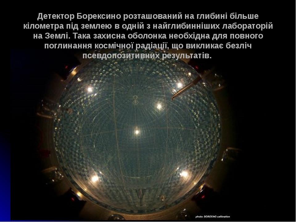 Детектор Борексино розташований на глибині більше кілометра під землею в одній з найглибинніших лабораторій на Землі. Така захисна оболонка необхід...