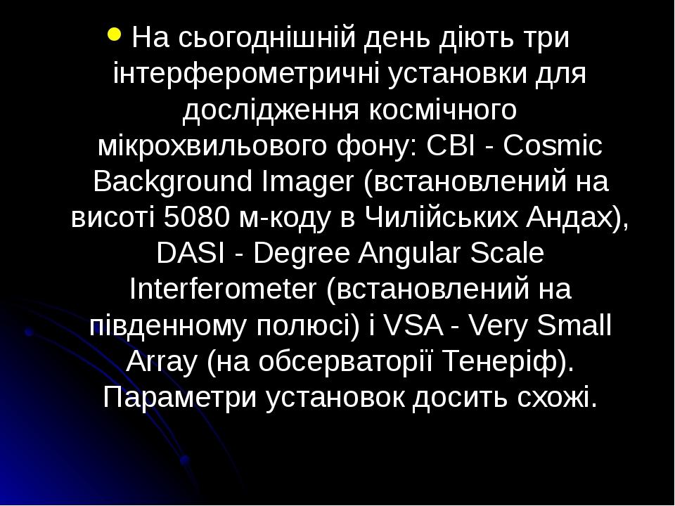 На сьогоднішній день діють три інтерферометричні установки для дослідження космічного мікрохвильового фону: CBI - Cosmic Background Imager (встанов...