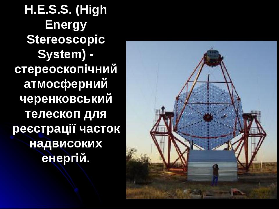 H.E.S.S. (High Energy Stereoscopic System) - стереоскопічний атмосферний черенковський телескоп для реєстрації часток надвисоких енергій.