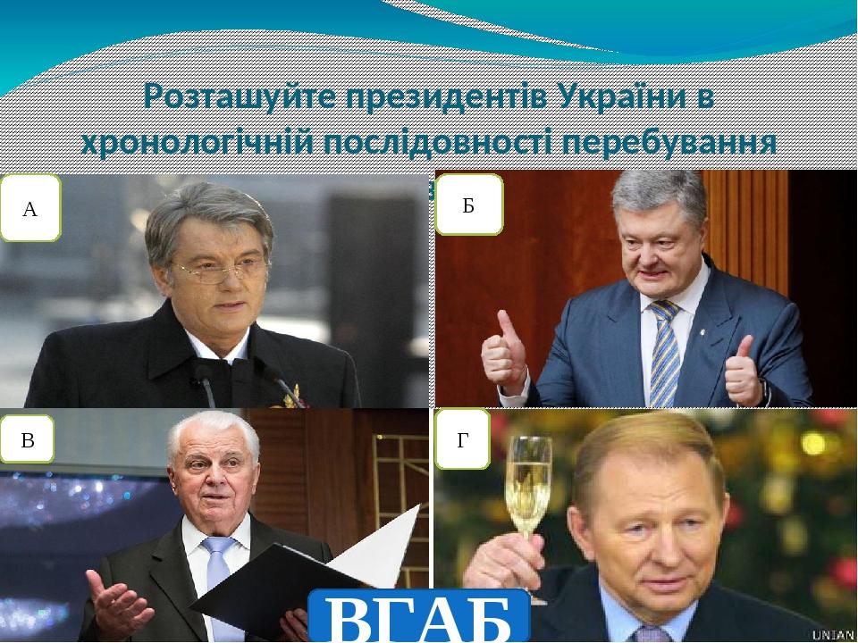 Розташуйте президентів України в хронологічній послідовності перебування при владі А Б В Г ВГАБ