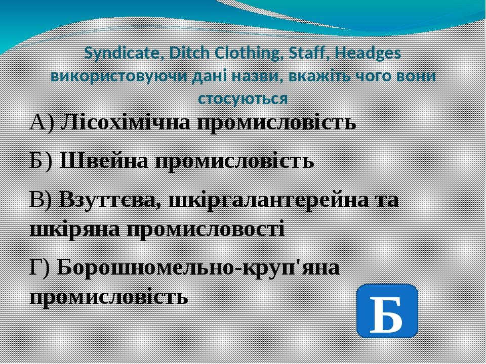 Syndicate, Ditch Clothing, Staff, Headges використовуючи дані назви, вкажіть чого вони стосуються А) Лісохімічна промисловість Б) Швейна промислові...