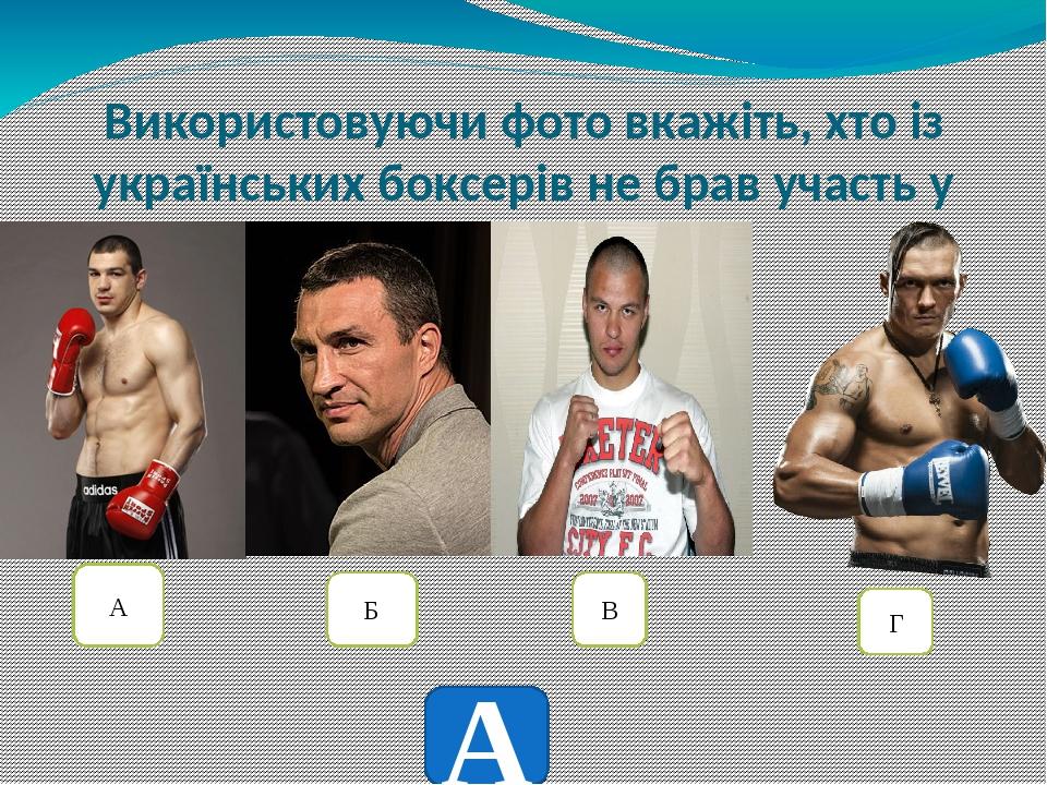 Використовуючи фото вкажіть, хто із українських боксерів не брав участь у олімпійських іграх А Б В Г А