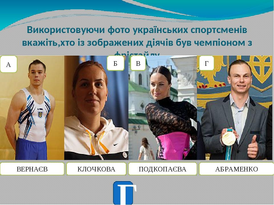Використовуючи фото українських спортсменів вкажіть,хто із зображених діячів був чемпіоном з фрістайлу ВЕРНАЄВ КЛОЧКОВА ПОДКОПАЄВА АБРАМЕНКО А Б В Г Г