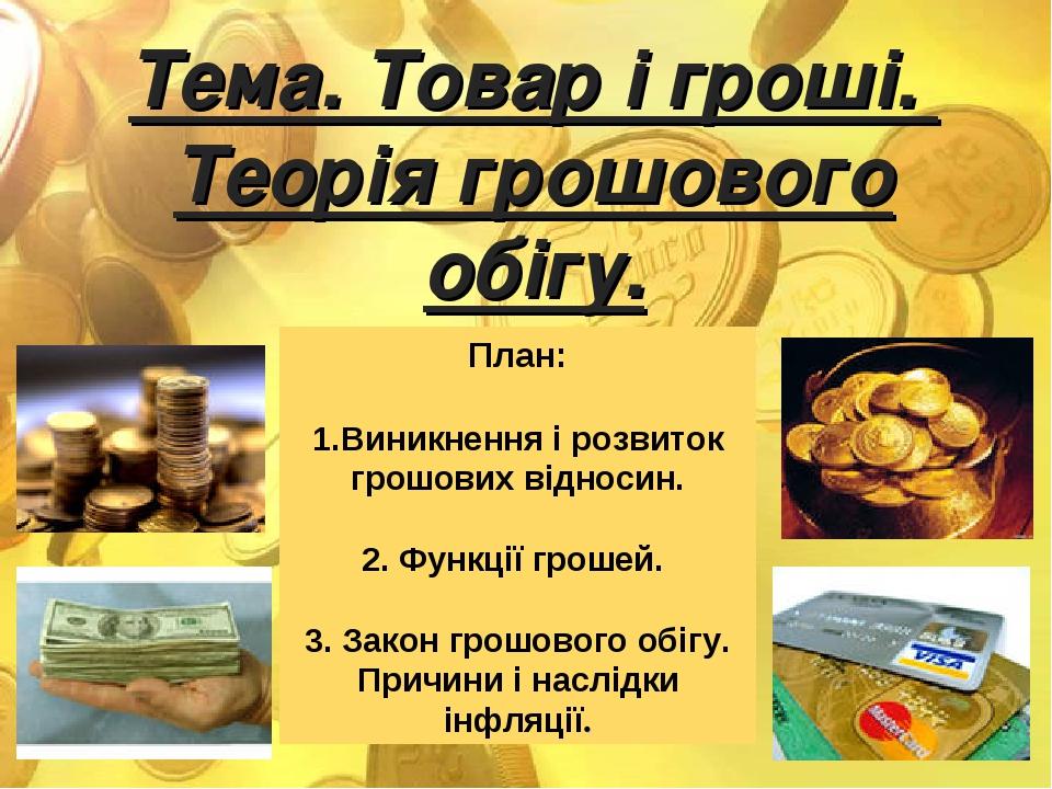 Тема. Товар і гроші. Теорія грошового обігу. План: Виникнення і розвиток грошових відносин. 2. Функції грошей. 3. Закон грошового обігу. Причини і ...