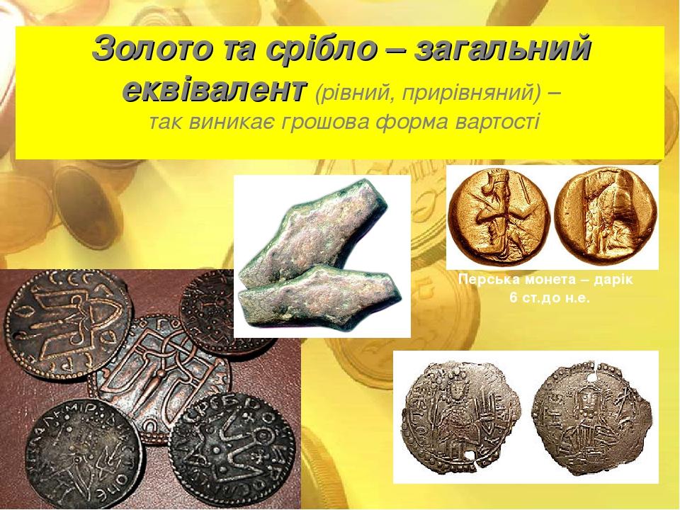 Золото та срібло – загальний еквівалент (рівний, прирівняний) – так виникає грошова форма вартості Перська монета – дарік 6 ст.до н.е.