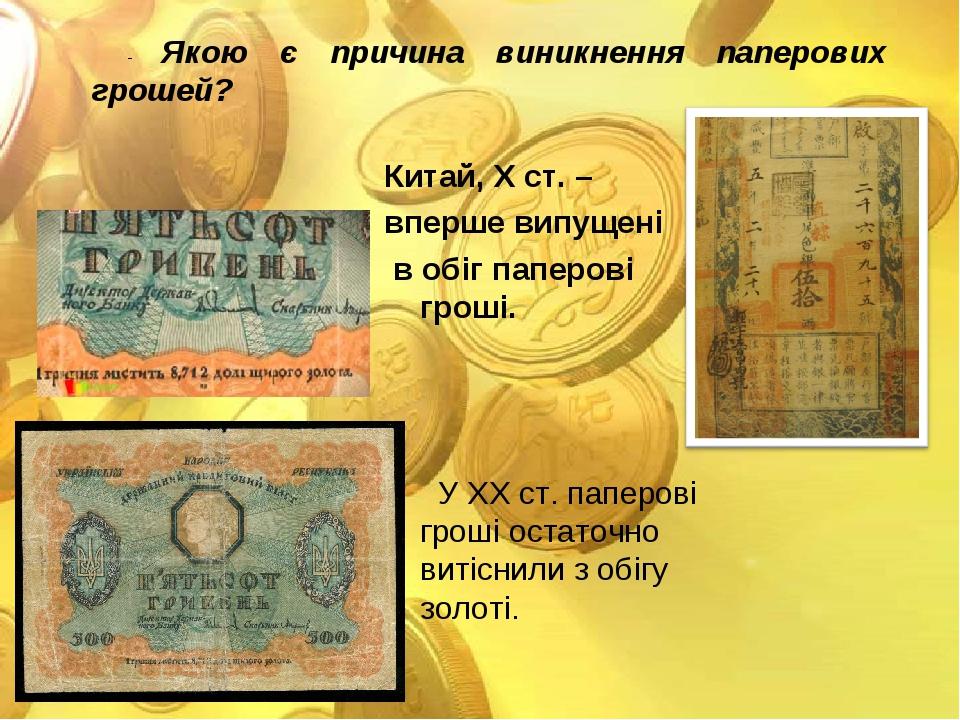 - Якою є причина виникнення паперових грошей? Китай, Х ст. – вперше випущені в обіг паперові гроші. У ХХ ст. паперові гроші остаточно витіснили з о...