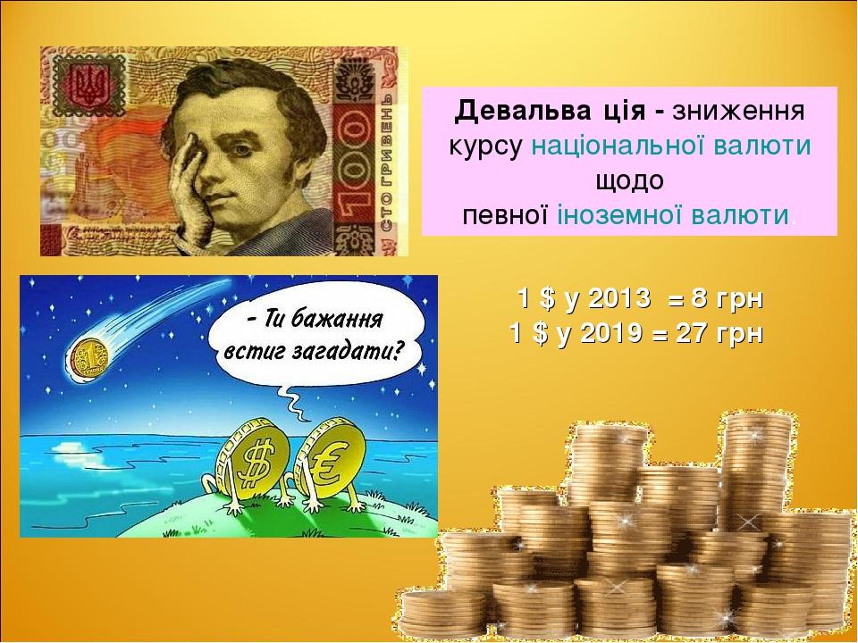 Девальва́ція - зниження курсунаціональної валютищодо певноїіноземної валюти. 1 $ у 2013 = 8 грн 1 $ у 2019 = 27 грн