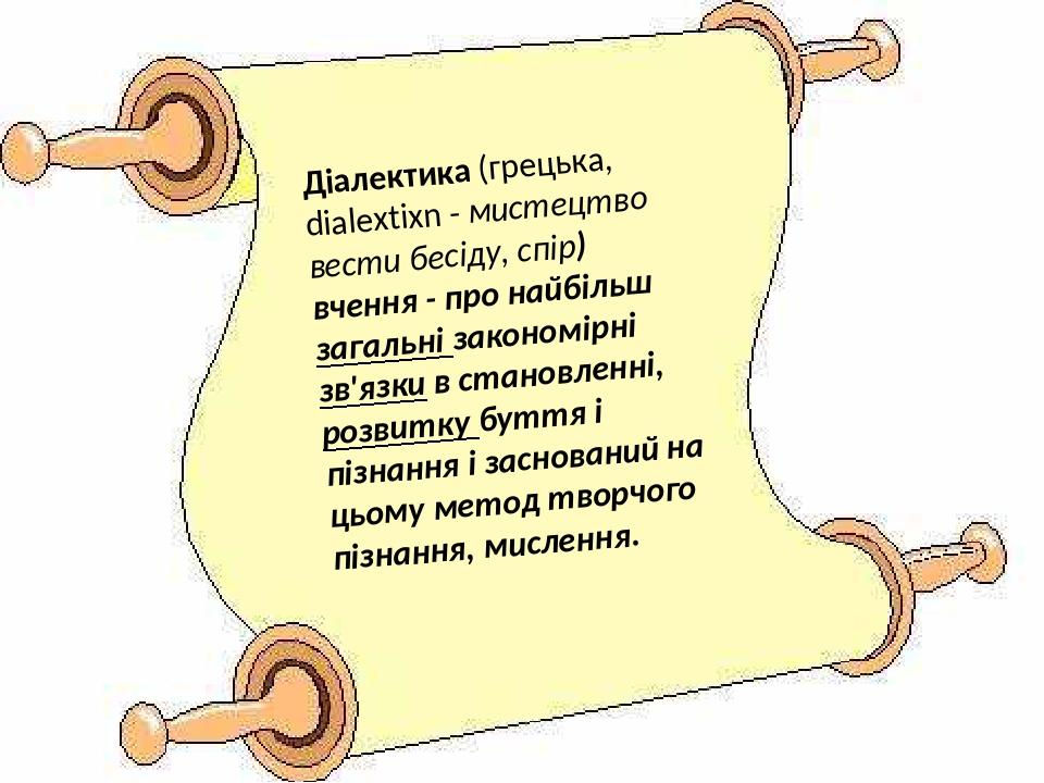 Діалектика (грецька, dialextixn - мистецтво вести бесіду, спір) вчення - про найбільш загальні закономірні зв'язки в становленні, розвитку буття і ...