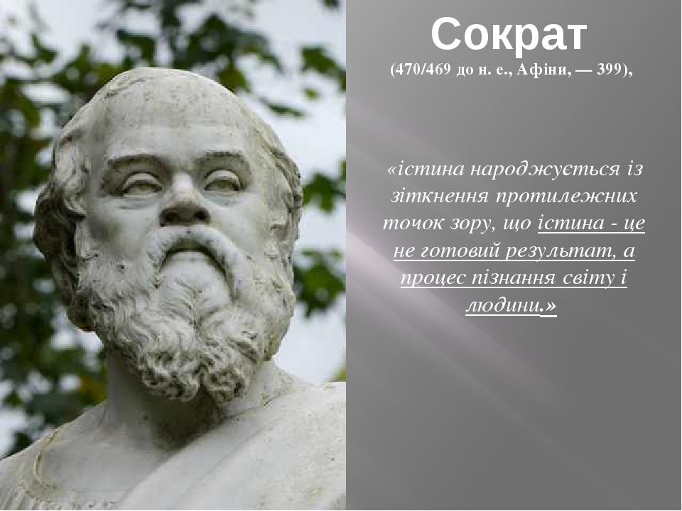 Сократ (470/469 до н. е., Афіни, — 399), «істина народжується із зіткнення протилежних точок зору, що істина - це не готовий результат, а процес п...