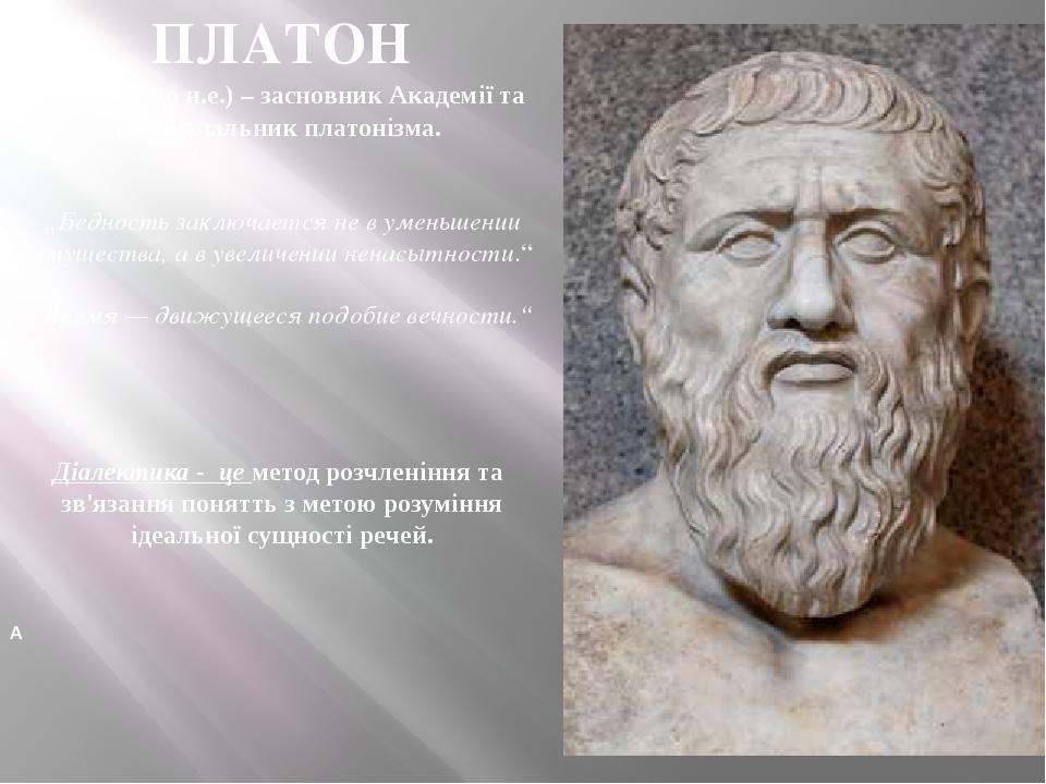 """ПЛАТОН (427–347 до н.е.) – засновник Академії та родоначальник платонізма. """"Бедность заключается нев уменьшении имущества, ав увеличении ненасыт..."""