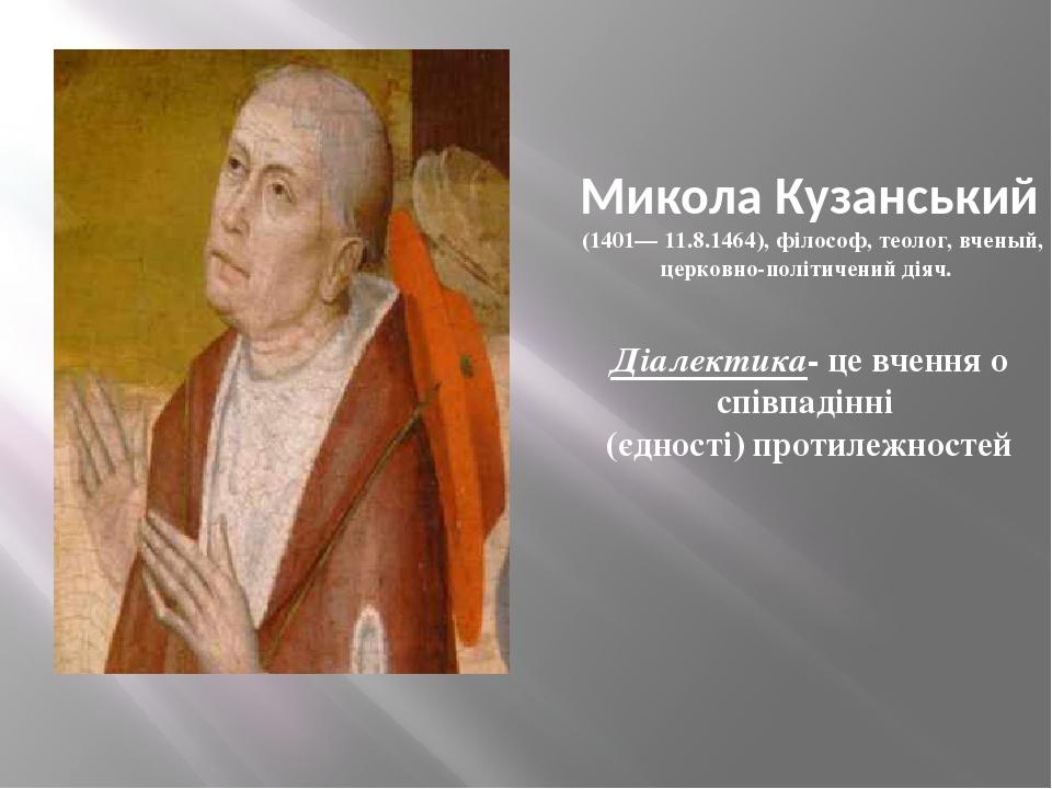 Микола Кузанський (1401— 11.8.1464), філософ, теолог, вченый, церковно-політичений діяч. Діалектика- це вчення о співпадінні (єдності) протилежностей