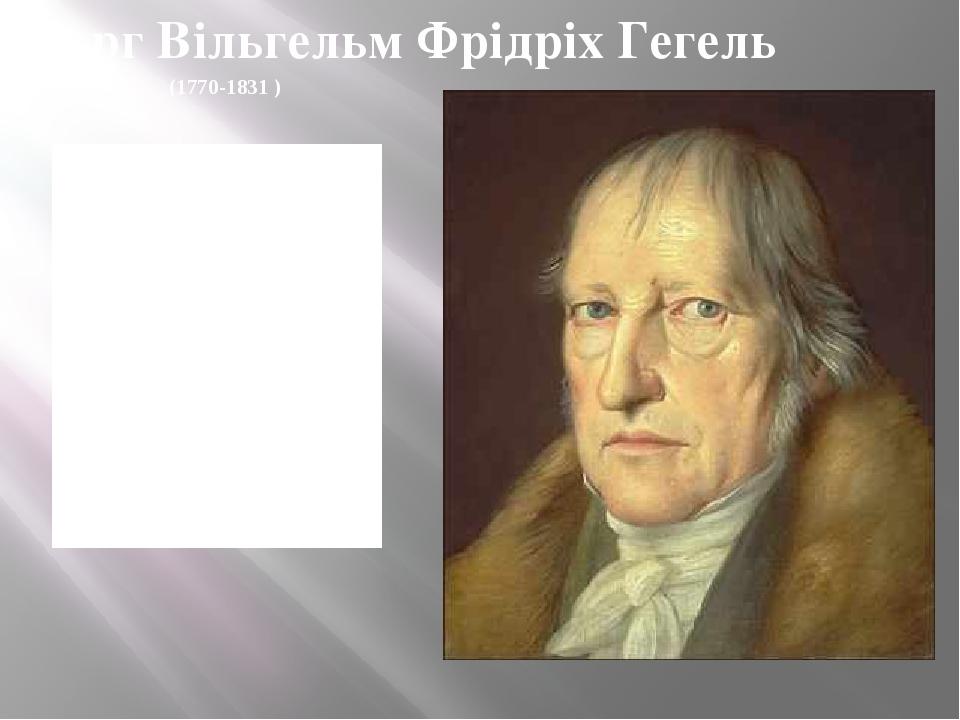 (1770-1831 ) Георг Вільгельм Фрідріх Гегель Діалектика - це загальний метод осягнення протиріч (внутрішніх імпульсів) розвитку буття, духу і історії.