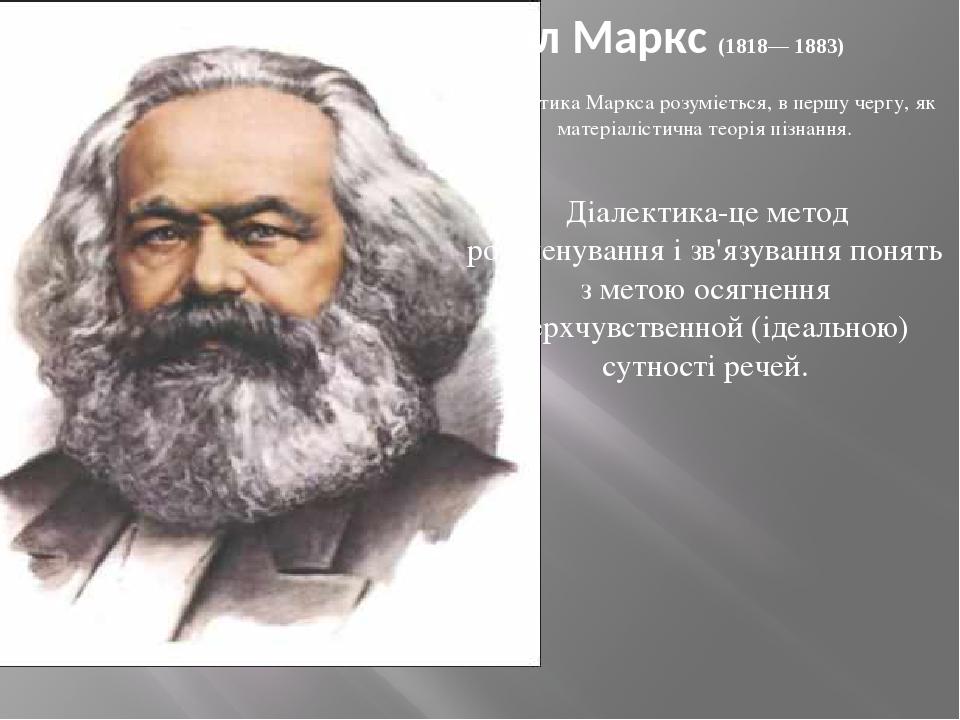 Карл Маркс (1818— 1883) Діалектика Маркса розуміється, в першу чергу, як матеріалістична теорія пізнання. Діалектика-це метод розчленування і зв'я...