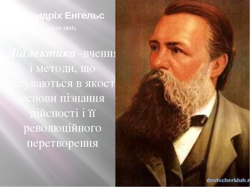 Фридріх Енгельс (1820-1895) Діалектика -вчення і методи, що висуваються в якості основи пізнання дійсності і її революційного перетворення