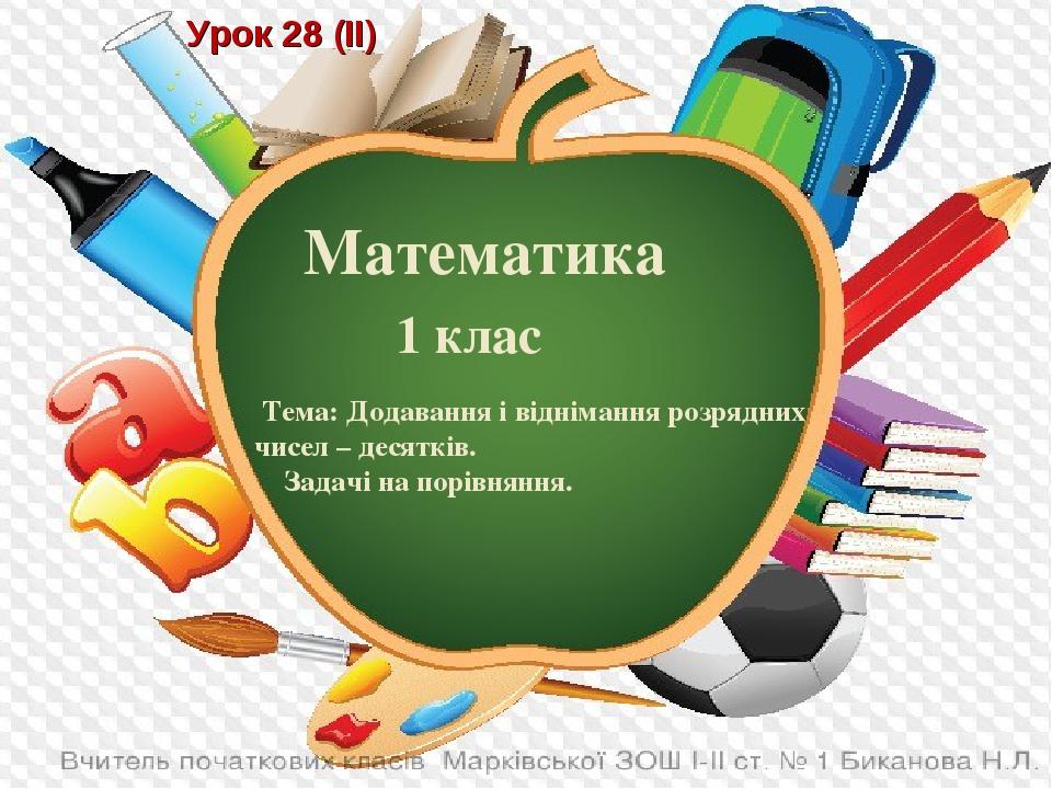 Урок 28 (ІІ) Математика 1 клас Тема: Додавання і віднімання розрядних чисел – десятків. Задачі на порівняння.