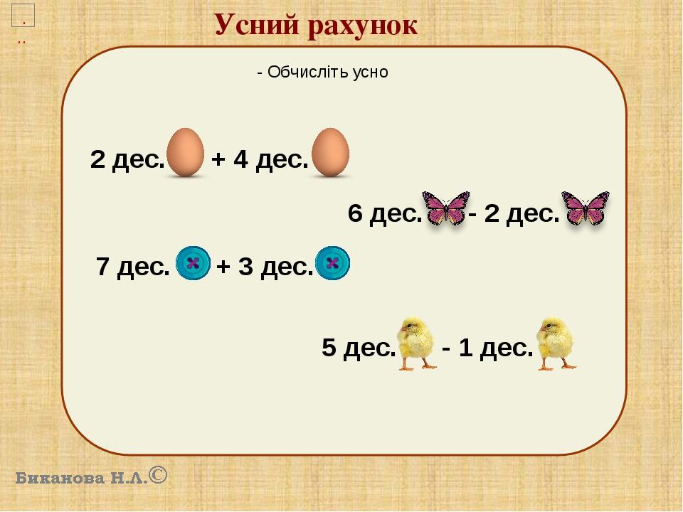 Усний рахунок 10 - Обчисліть усно 2 дес. + 4 дес. 7 дес. + 3 дес. 6 дес. - 2 дес. 5 дес. - 1 дес.