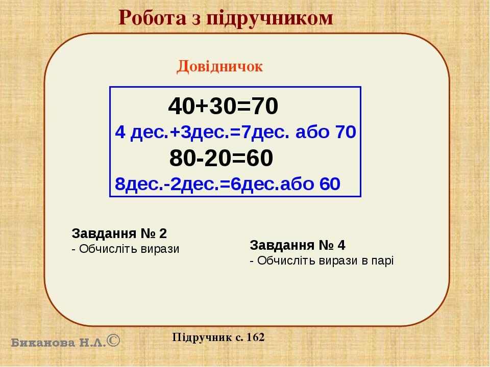 Робота з підручником Підручник с. 162 Довідничок 40+30=70 4 дес.+3дес.=7дес. або 70 80-20=60 8дес.-2дес.=6дес.або 60 Завдання № 2 - Обчисліть вираз...