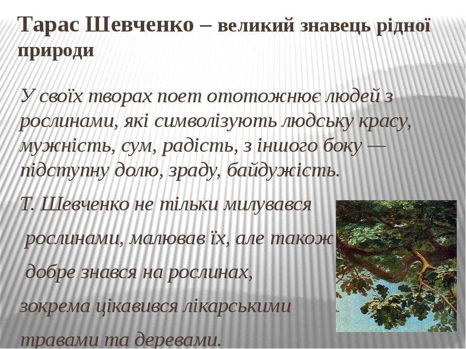 Тарас Шевченко – великий знавець рідної природи У своїх творах поет ототожнює людей з рослинами, які символізують людську красу, мужність, сум, рад...