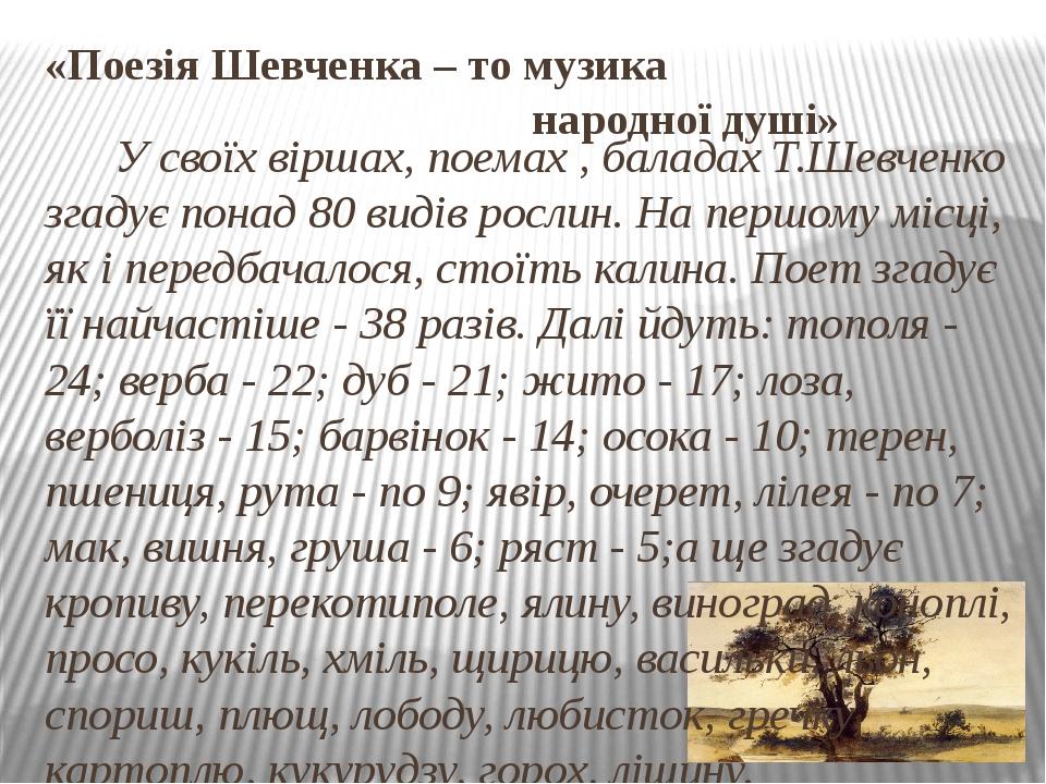 «Поезія Шевченка – то музика народної душі» У своїх віршах, поемах , баладах Т.Шевченко згадує понад 80 видів рослин. На першому місці, як і передб...