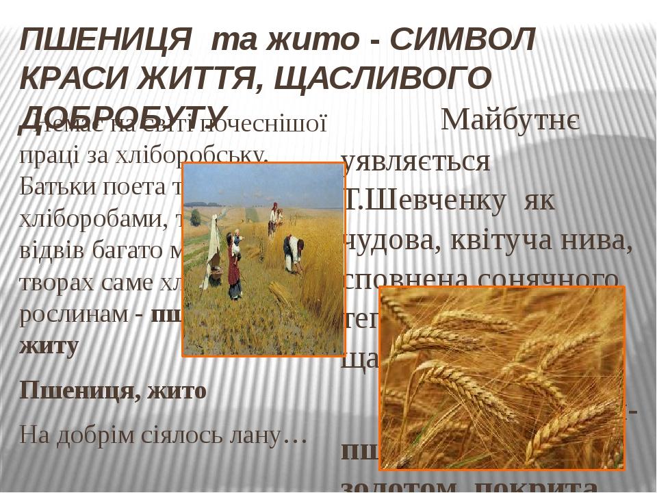 ПШЕНИЦЯ та жито -СИМВОЛ КРАСИ ЖИТТЯ, ЩАСЛИВОГО ДОБРОБУТУ Немає на світі почеснішої праці за хліборобську. Батьки поета також були хліборобами, то...