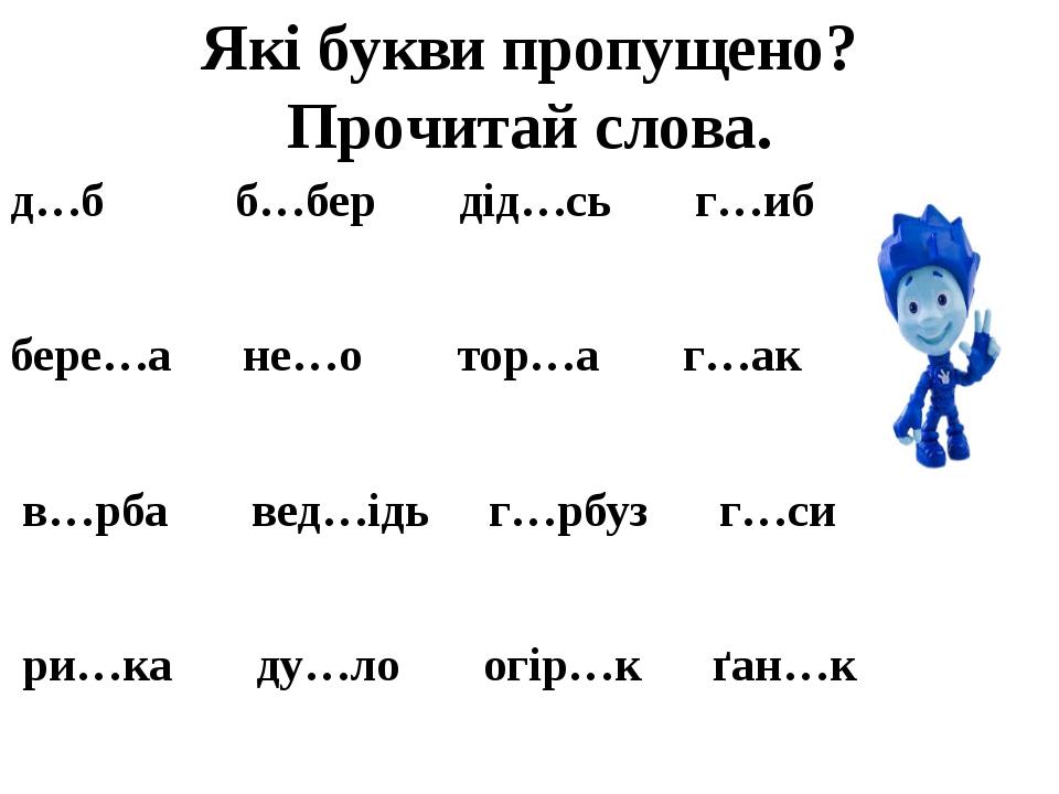 Які букви пропущено? Прочитай слова. д…б б…бер дід…сь г…иб бере…а не…о тор…а г…ак в…рба вед…ідь г…рбуз г…си ри…ка ду…ло огір…к ґан…к