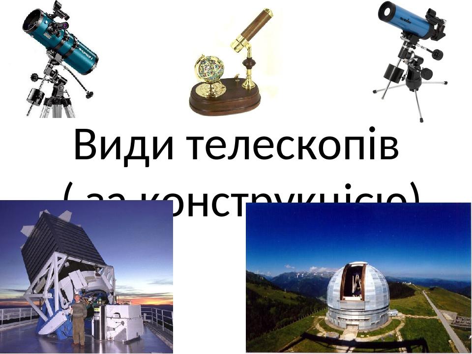 Види телескопів ( за конструкцією)