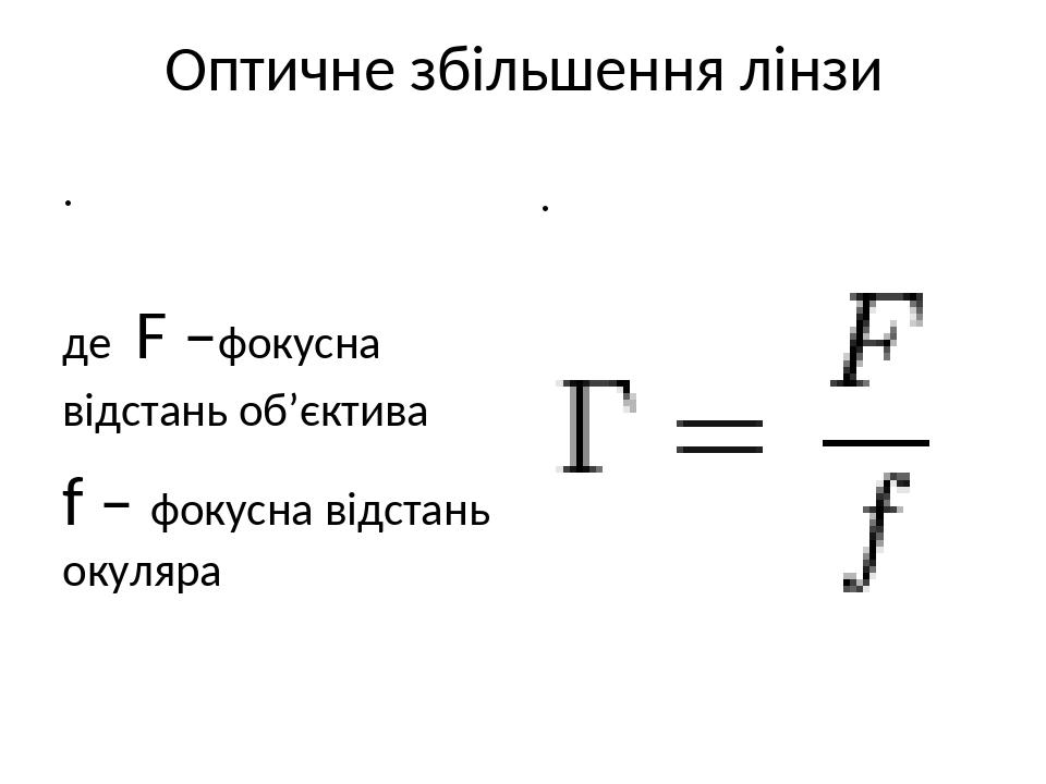 Оптичне збільшення лінзи де F –фокусна відстань об'єктива f – фокусна відстань окуляра