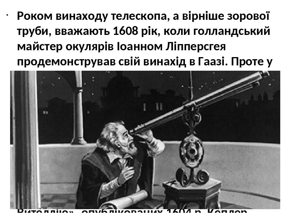 Роком винаходу телескопа, а вірніше зорової труби, вважають 1608 рік, коли голландський майстер окулярів Іоанном Ліпперсгея продемонстрував свій ви...