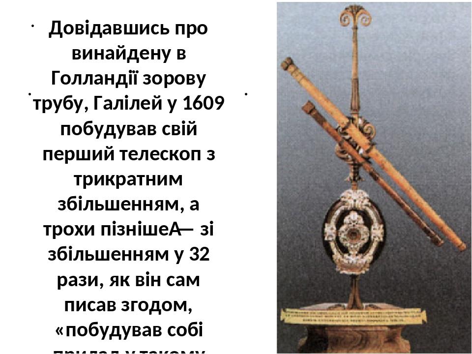 Довідавшись про винайдену в Голландії зорову трубу, Галілей у 1609 побудував свій перший телескоп з трикратним збільшенням, а трохи пізніше— зі зб...