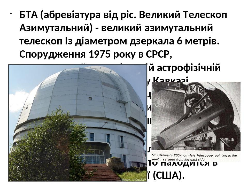 БТА (абревіатура від ріс. Великий Телескоп Азимутальний) - великий азимутальний телескоп Із діаметром дзеркала 6 метрів. Спорудження 1975 року в СР...