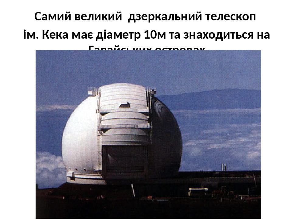 Самий великий дзеркальний телескоп ім. Кека має діаметр 10м та знаходиться на Гавайських островах