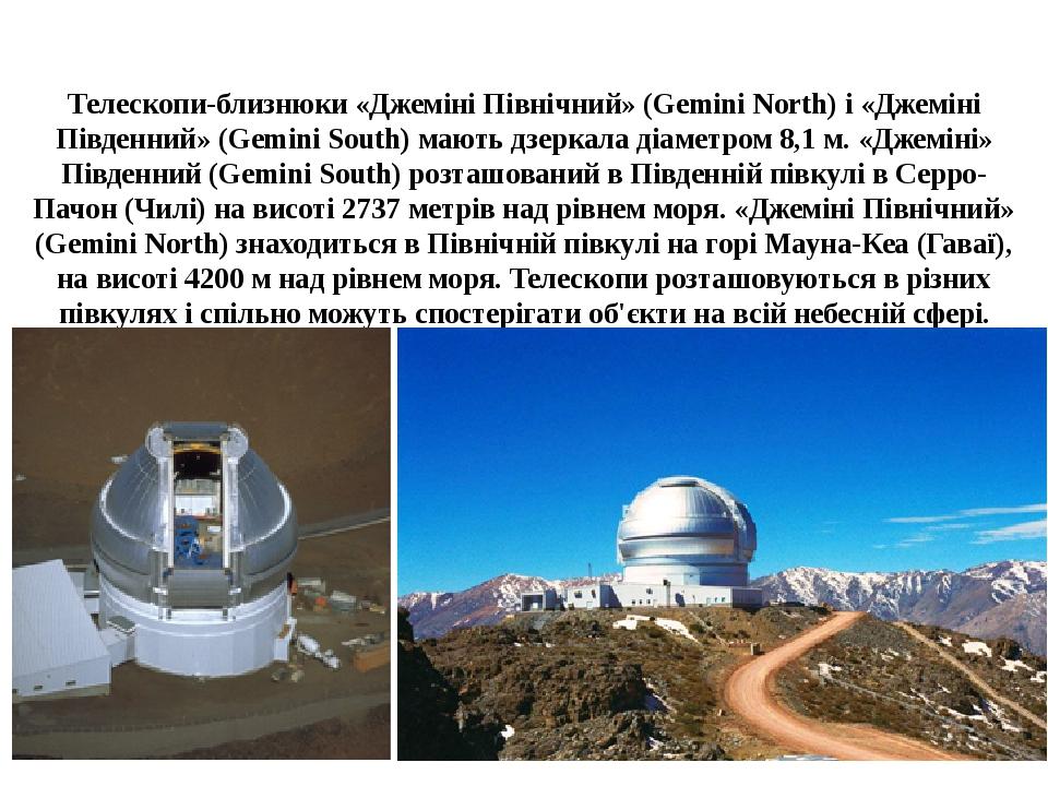 Телескопи-близнюки «Джеміні Північний» (Gemini North) і «Джеміні Південний» (Gemini South) мають дзеркала діаметром 8,1 м. «Джеміні» Південний (Gem...